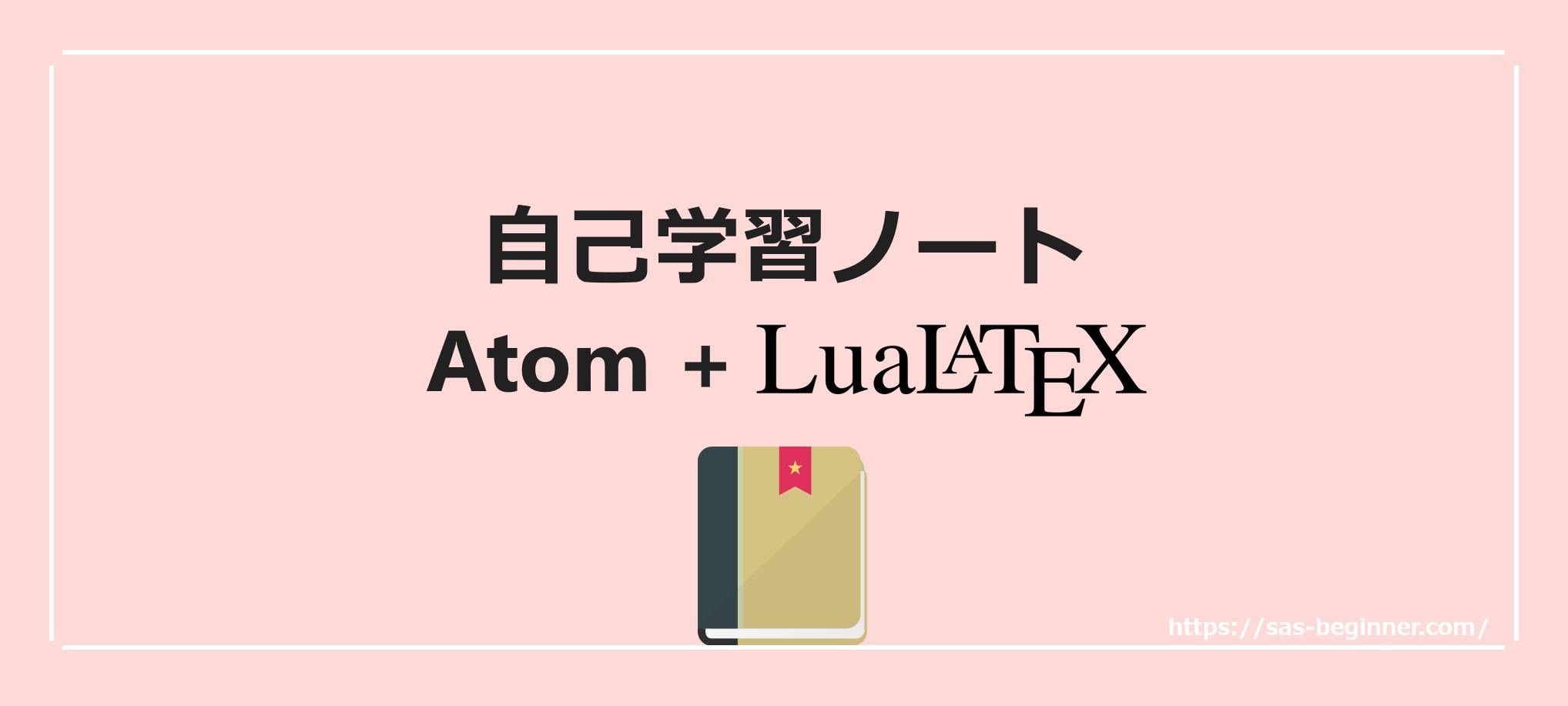 自己学習ノートをきれいに作るにはLuaLaTeX+Atomが最高だよって話